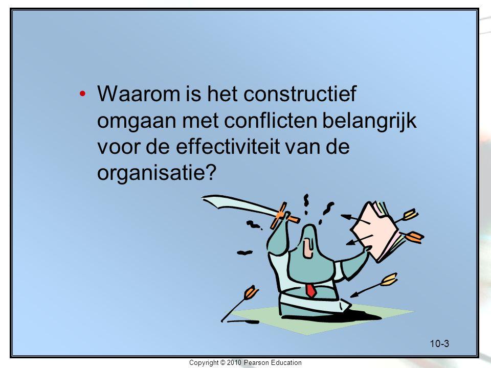 10-3 Copyright © 2010 Pearson Education Waarom is het constructief omgaan met conflicten belangrijk voor de effectiviteit van de organisatie?