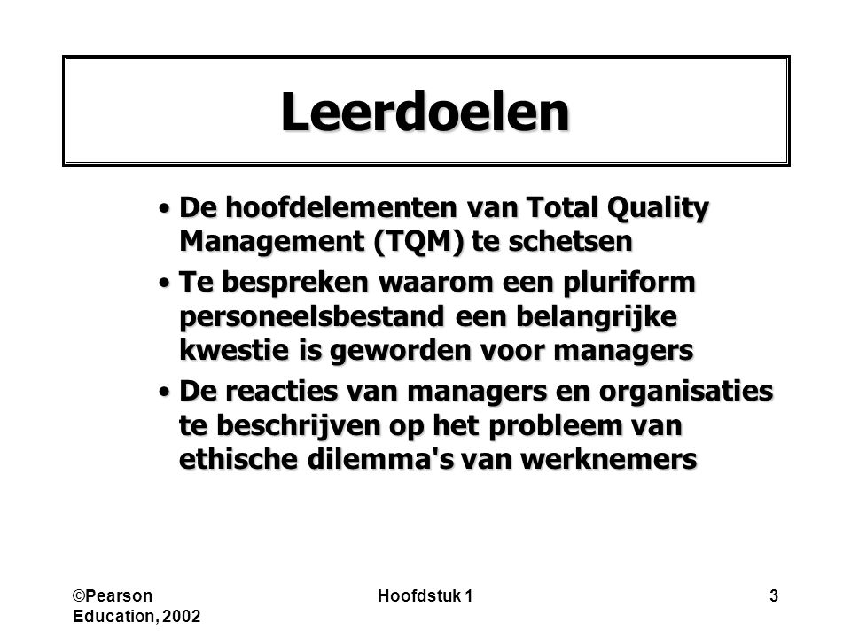 ©Pearson Education, 2002 Hoofdstuk 13 Leerdoelen De hoofdelementen van Total Quality Management (TQM) te schetsenDe hoofdelementen van Total Quality M