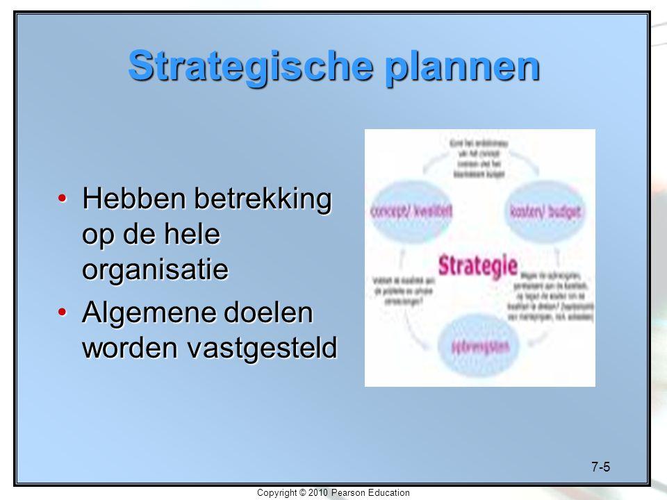 7-5 Copyright © 2010 Pearson Education Strategische plannen Hebben betrekking op de hele organisatieHebben betrekking op de hele organisatie Algemene