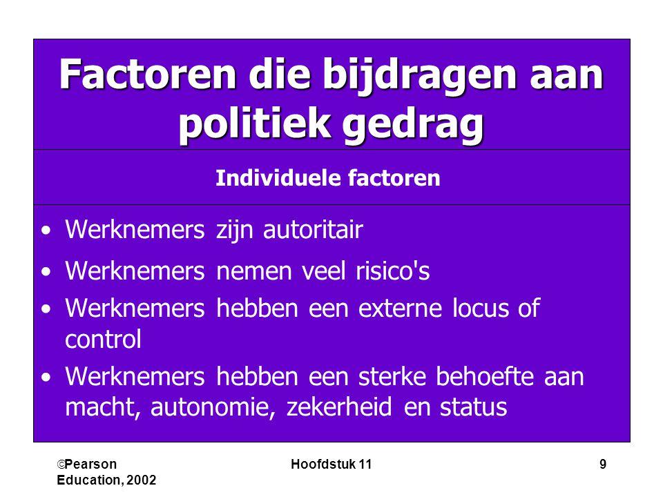  Pearson Education, 2002 Hoofdstuk 119 Factoren die bijdragen aan politiek gedrag Werknemers zijn autoritair Werknemers nemen veel risico s Werknemers hebben een externe locus of control Werknemers hebben een sterke behoefte aan macht, autonomie, zekerheid en status Individuele factoren