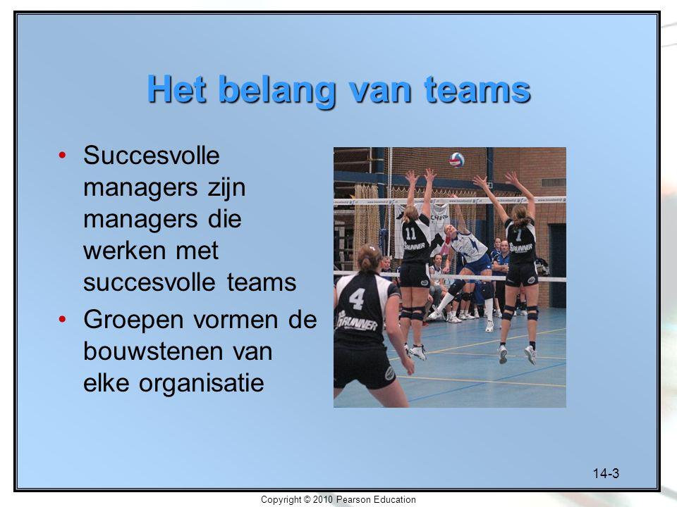 14-3 Copyright © 2010 Pearson Education Het belang van teams Succesvolle managers zijn managers die werken met succesvolle teams Groepen vormen de bou