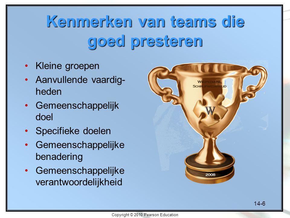 14-6 Copyright © 2010 Pearson Education Kenmerken van teams die goed presteren Kleine groepen Aanvullende vaardig- heden Gemeenschappelijk doel Specif