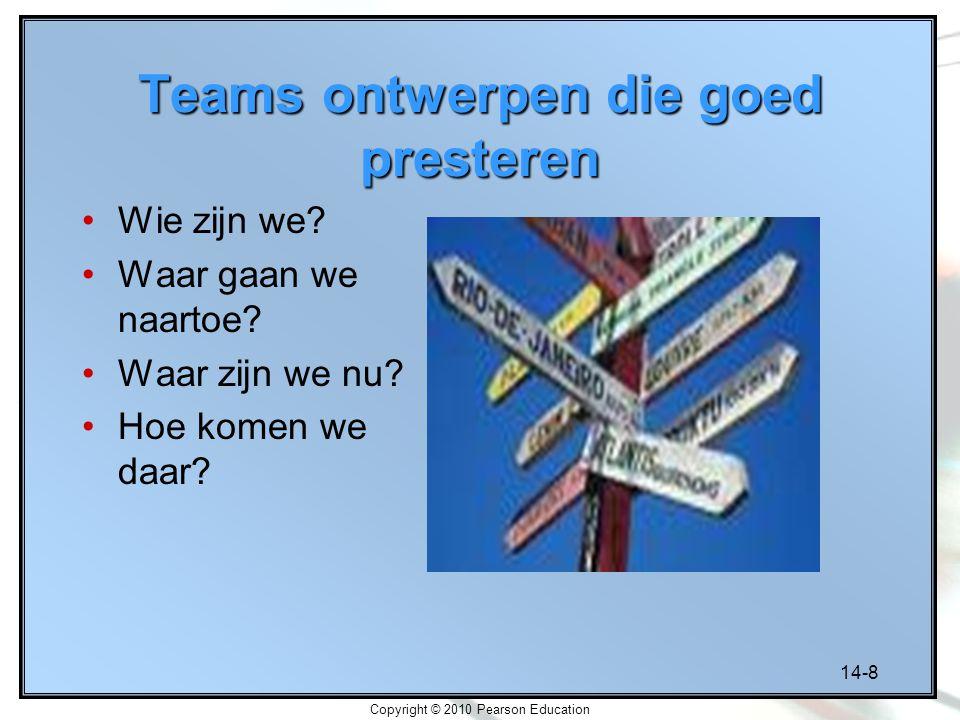 14-8 Copyright © 2010 Pearson Education Teams ontwerpen die goed presteren Wie zijn we? Waar gaan we naartoe? Waar zijn we nu? Hoe komen we daar?