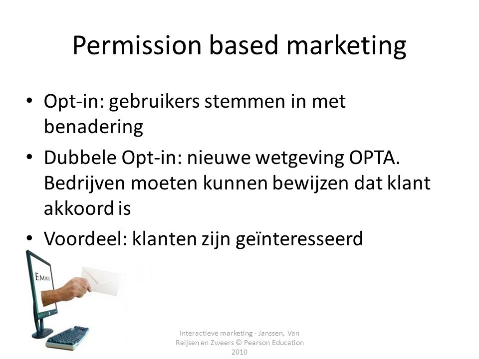 Interactieve marketing - Janssen, Van Reijsen en Zweers © Pearson Education 2010 Permission based marketing Opt-in: gebruikers stemmen in met benaderi