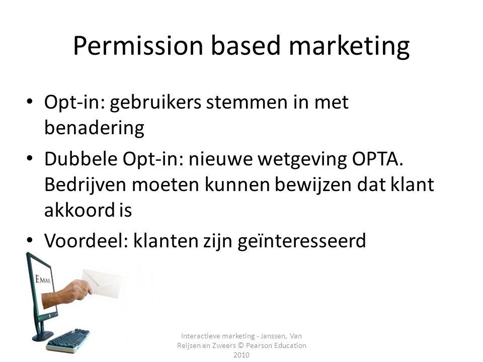 Interactieve marketing - Janssen, Van Reijsen en Zweers © Pearson Education 2010 Permission based marketing Opt-in: gebruikers stemmen in met benadering Dubbele Opt-in: nieuwe wetgeving OPTA.