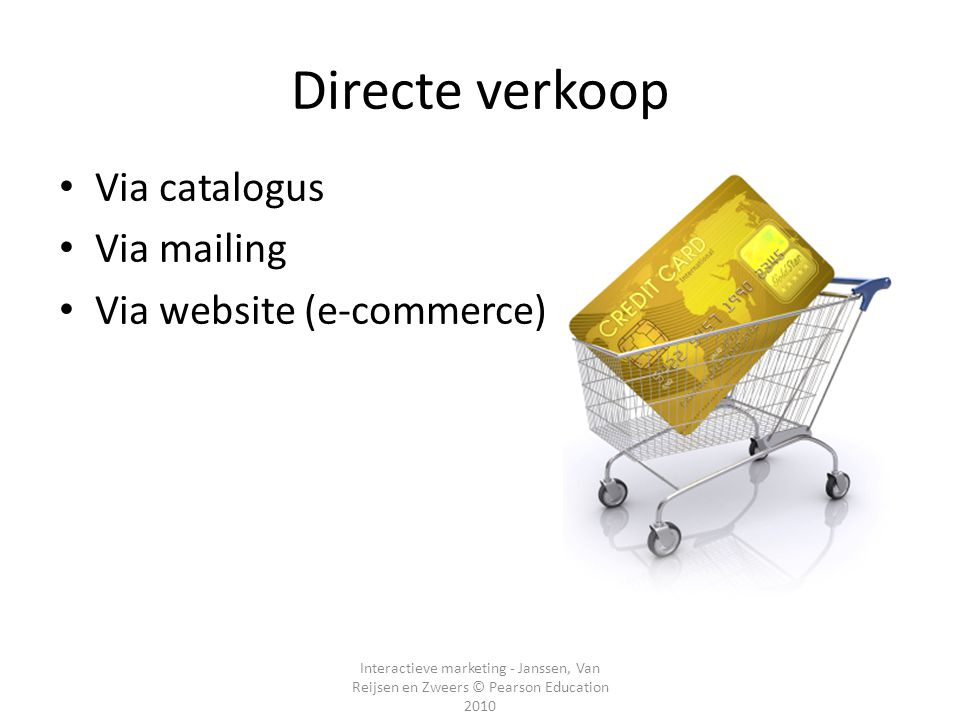 Interactieve marketing - Janssen, Van Reijsen en Zweers © Pearson Education 2010 Directe verkoop Via catalogus Via mailing Via website (e-commerce)