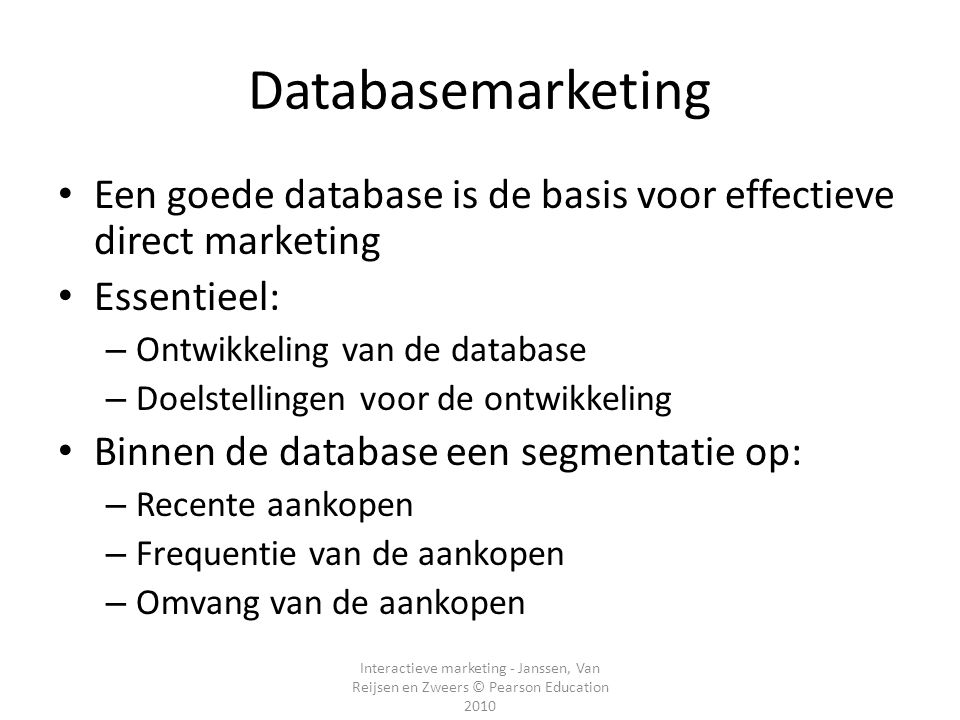 Interactieve marketing - Janssen, Van Reijsen en Zweers © Pearson Education 2010 Databasemarketing Een goede database is de basis voor effectieve dire