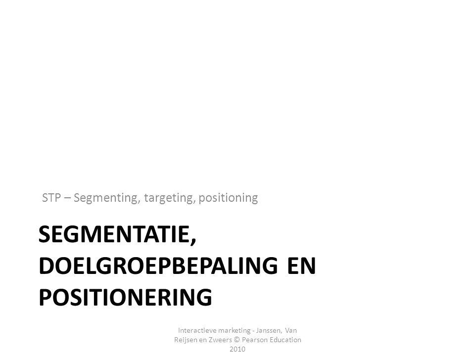 Interactieve marketing - Janssen, Van Reijsen en Zweers © Pearson Education 2010 SEGMENTATIE, DOELGROEPBEPALING EN POSITIONERING STP – Segmenting, tar
