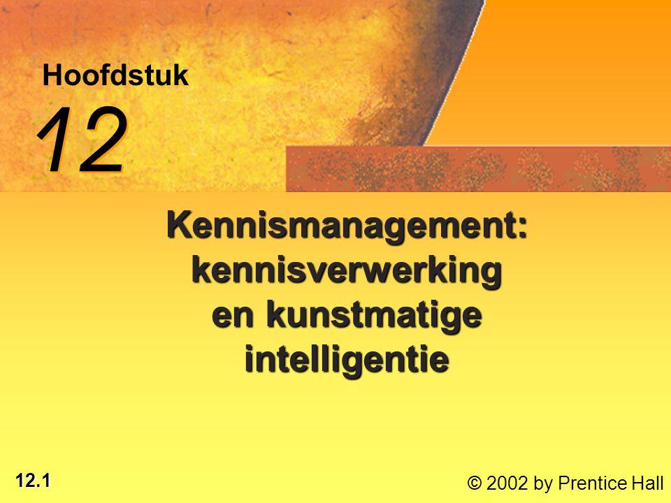 12.22 © 2002 by Prentice Hall Kunstmatige-intelligentie- systemen (KI): KI: computergebaseerde systemen waarmee een taal kan worden geleerd, taken kunnen worden uitgevoerd, apparatuur kan worden bediend, menselijke expertise kan worden gesimuleerd en beslissingen worden genomen * KI