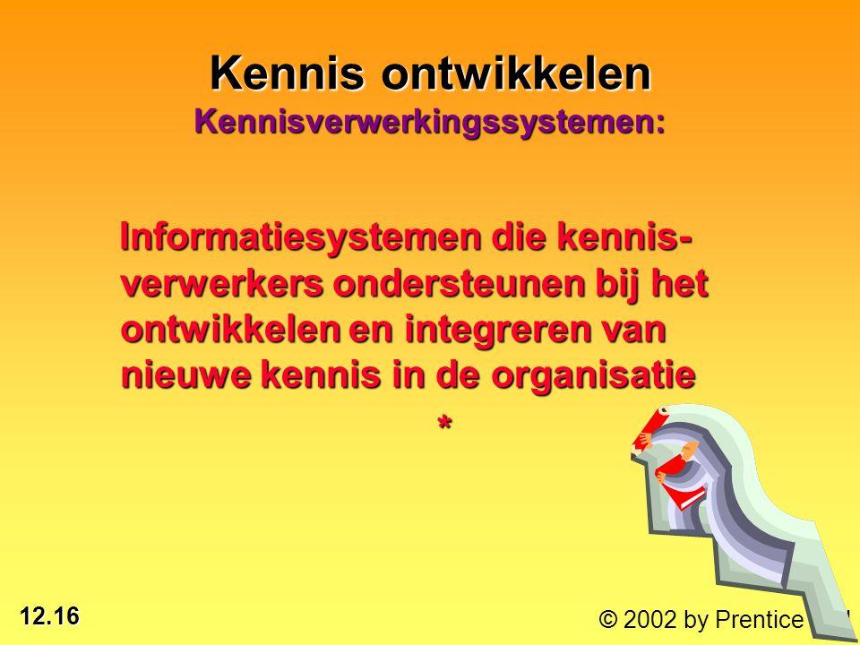 12.16 © 2002 by Prentice Hall Kennis ontwikkelen Kennisverwerkingssystemen: Informatiesystemen die kennis- verwerkers ondersteunen bij het ontwikkelen