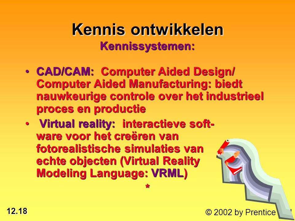 12.18 © 2002 by Prentice Hall CAD/CAM: Computer Aided Design/ Computer Aided Manufacturing: biedt nauwkeurige controle over het industrieel proces en
