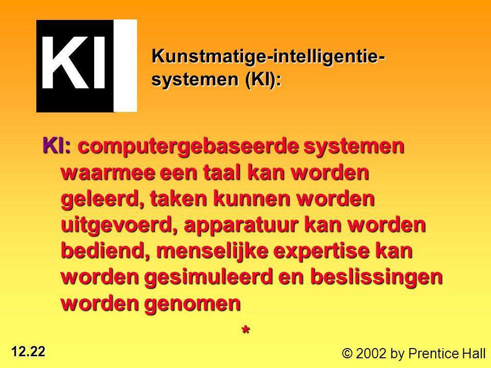12.22 © 2002 by Prentice Hall Kunstmatige-intelligentie- systemen (KI): KI: computergebaseerde systemen waarmee een taal kan worden geleerd, taken kun