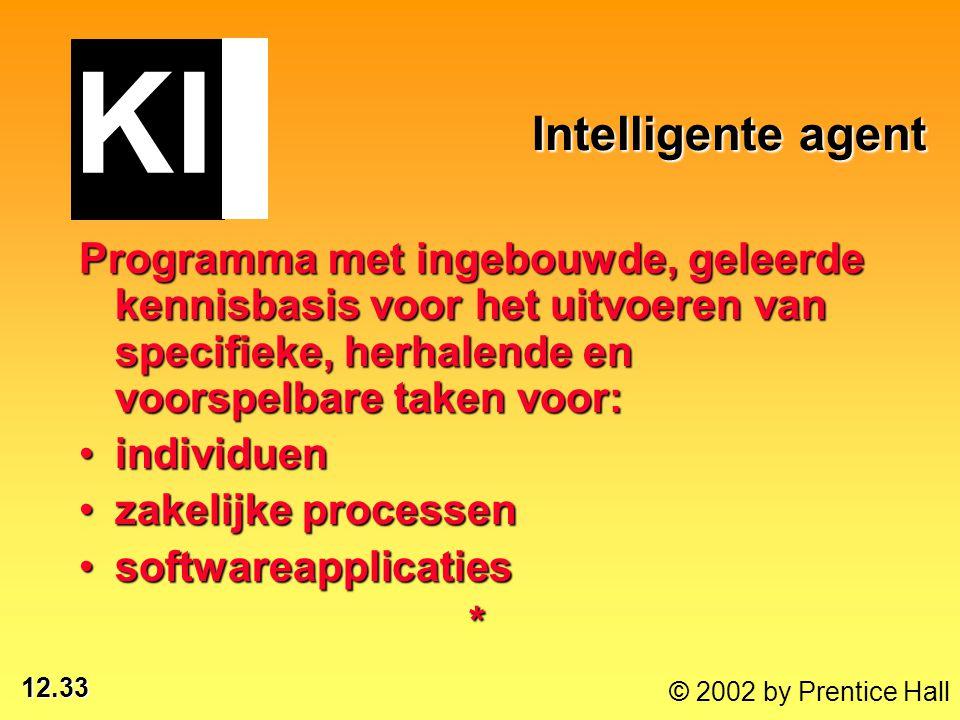 12.33 © 2002 by Prentice Hall Intelligente agent Intelligente agent Programma met ingebouwde, geleerde kennisbasis voor het uitvoeren van specifieke,
