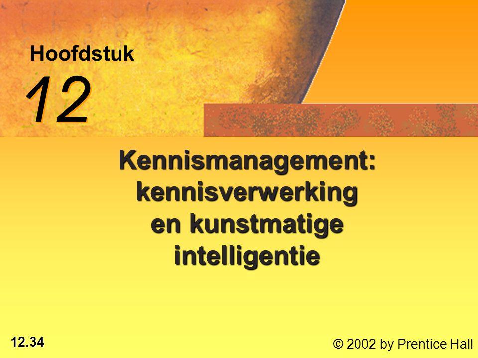 12.34 © 2002 by Prentice Hall Hoofdstuk 12 Kennismanagement: kennisverwerking en kunstmatige intelligentie