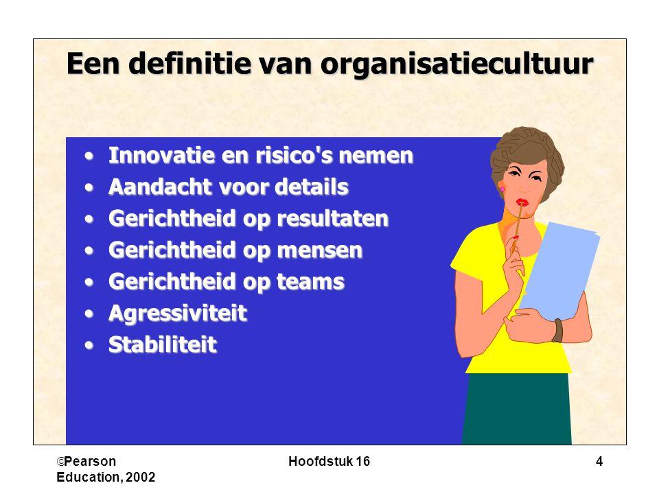  Pearson Education, 2002 Hoofdstuk 164 Een definitie van organisatiecultuur Innovatie en risico's nemenInnovatie en risico's nemen Aandacht voor deta