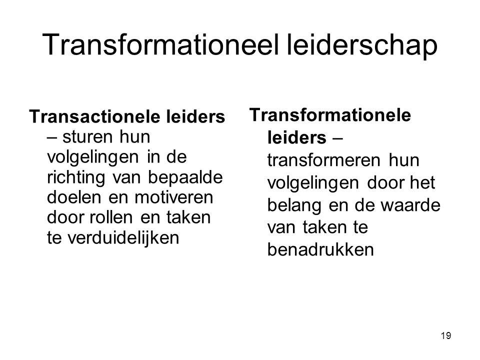 19 Transformationeel leiderschap Transactionele leiders – sturen hun volgelingen in de richting van bepaalde doelen en motiveren door rollen en taken te verduidelijken Transformationele leiders – transformeren hun volgelingen door het belang en de waarde van taken te benadrukken