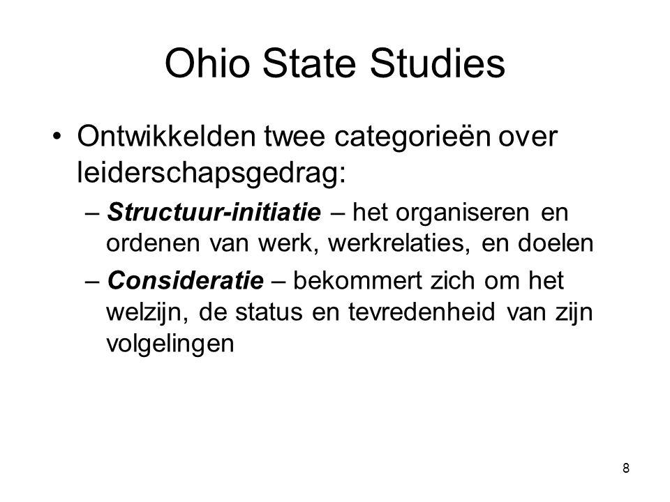 8 Ohio State Studies Ontwikkelden twee categorieën over leiderschapsgedrag: –Structuur-initiatie – het organiseren en ordenen van werk, werkrelaties, en doelen –Consideratie – bekommert zich om het welzijn, de status en tevredenheid van zijn volgelingen
