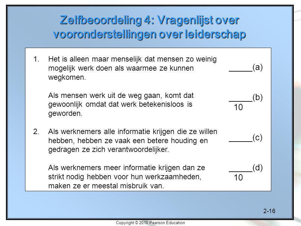 2-16 Copyright © 2010 Pearson Education Zelfbeoordeling 4: Vragenlijst over vooronderstellingen over leiderschap 1.Het is alleen maar menselijk dat mensen zo weinig mogelijk werk doen als waarmee ze kunnen wegkomen.
