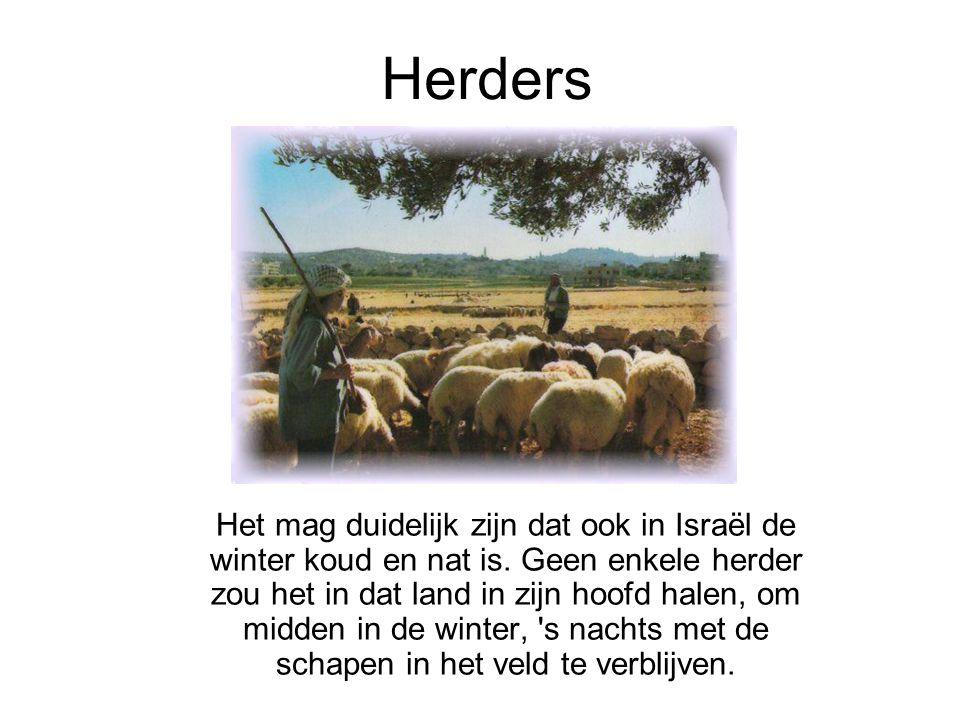 Herders Het mag duidelijk zijn dat ook in Israël de winter koud en nat is. Geen enkele herder zou het in dat land in zijn hoofd halen, om midden in de