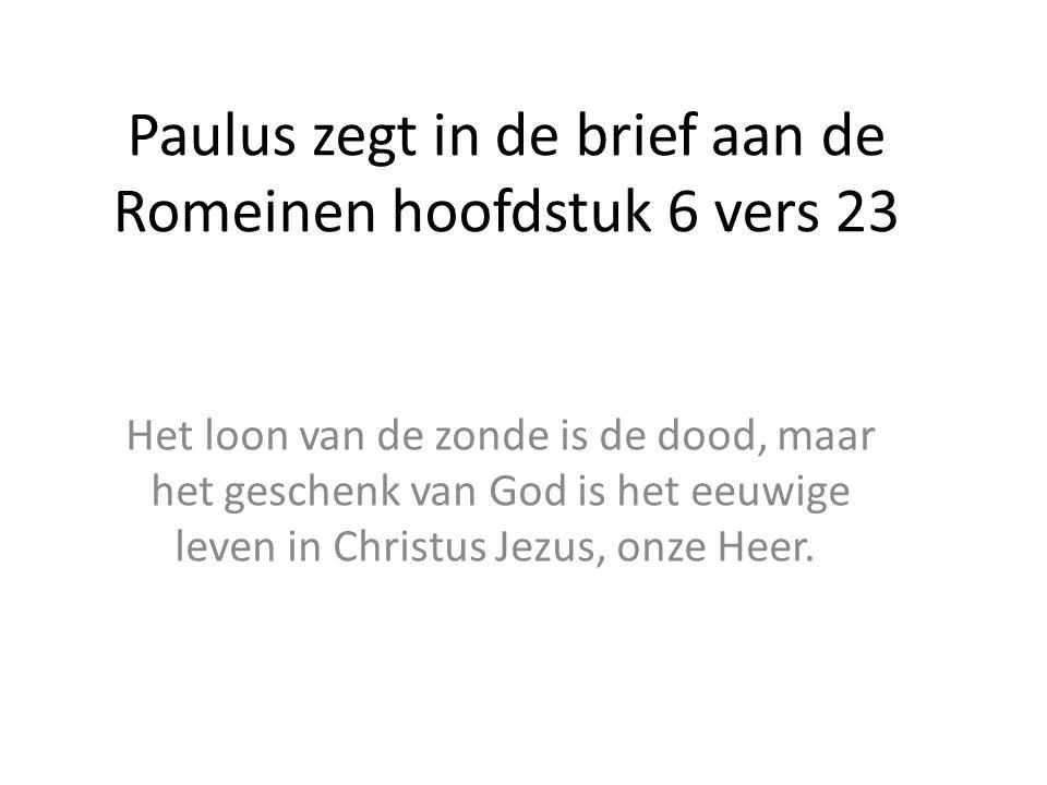 Paulus zegt in de brief aan de Romeinen hoofdstuk 6 vers 23 Het loon van de zonde is de dood, maar het geschenk van God is het eeuwige leven in Christ