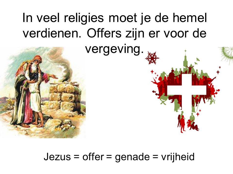 Jezus = offer = genade = vrijheid In veel religies moet je de hemel verdienen. Offers zijn er voor de vergeving.