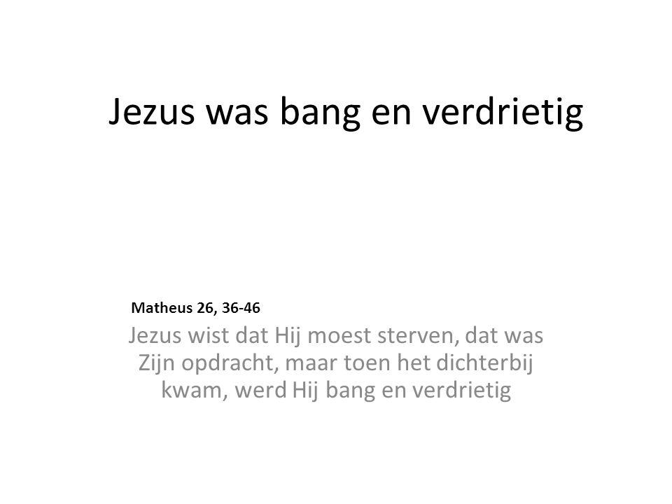 Jezus was bang en verdrietig Jezus wist dat Hij moest sterven, dat was Zijn opdracht, maar toen het dichterbij kwam, werd Hij bang en verdrietig Matheus 26, 36-46
