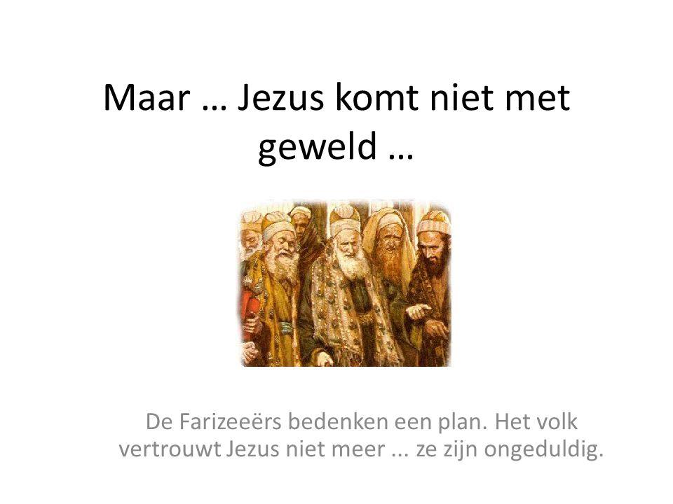 Maar … Jezus komt niet met geweld … De Farizeeërs bedenken een plan. Het volk vertrouwt Jezus niet meer... ze zijn ongeduldig.