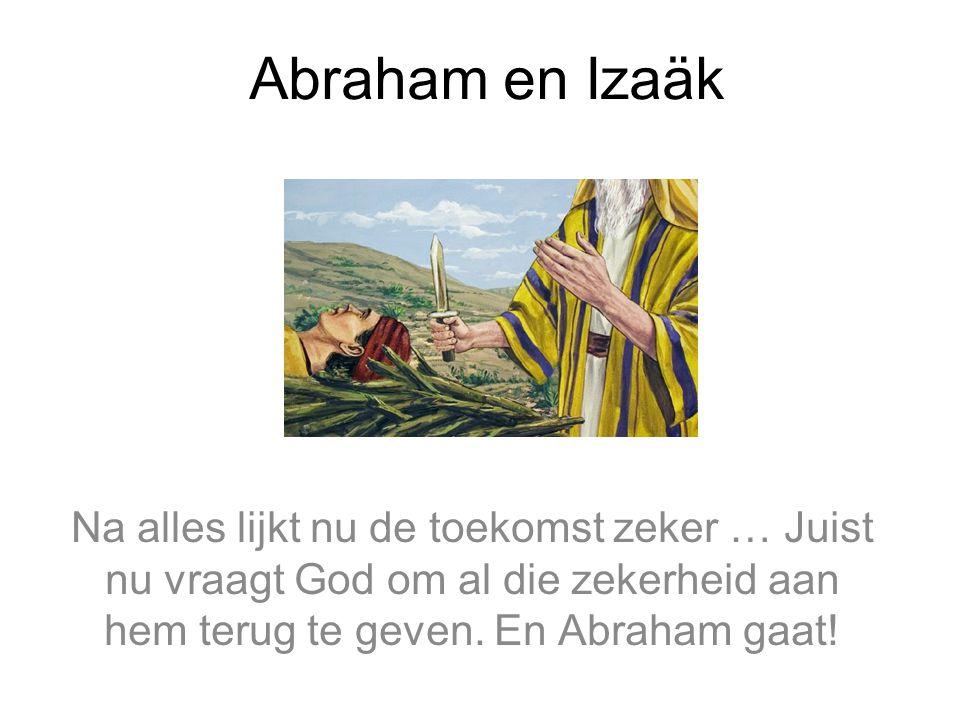 Abraham en Izaäk Na alles lijkt nu de toekomst zeker … Juist nu vraagt God om al die zekerheid aan hem terug te geven. En Abraham gaat!