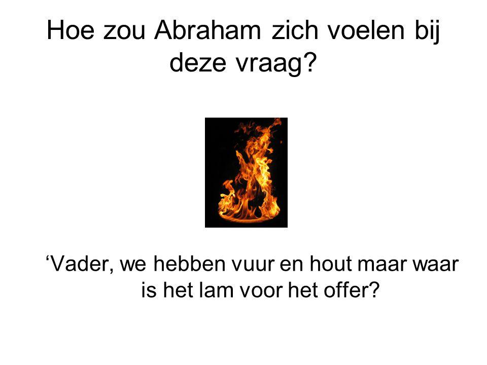 Hoe zou Abraham zich voelen bij deze vraag? 'Vader, we hebben vuur en hout maar waar is het lam voor het offer?