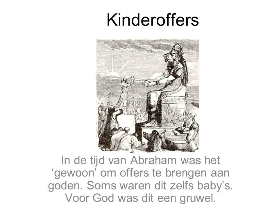 Kinderoffers In de tijd van Abraham was het 'gewoon' om offers te brengen aan goden. Soms waren dit zelfs baby's. Voor God was dit een gruwel.