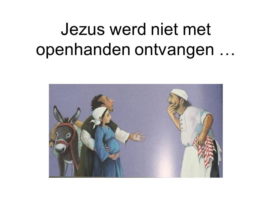 Jezus werd niet met openhanden ontvangen …