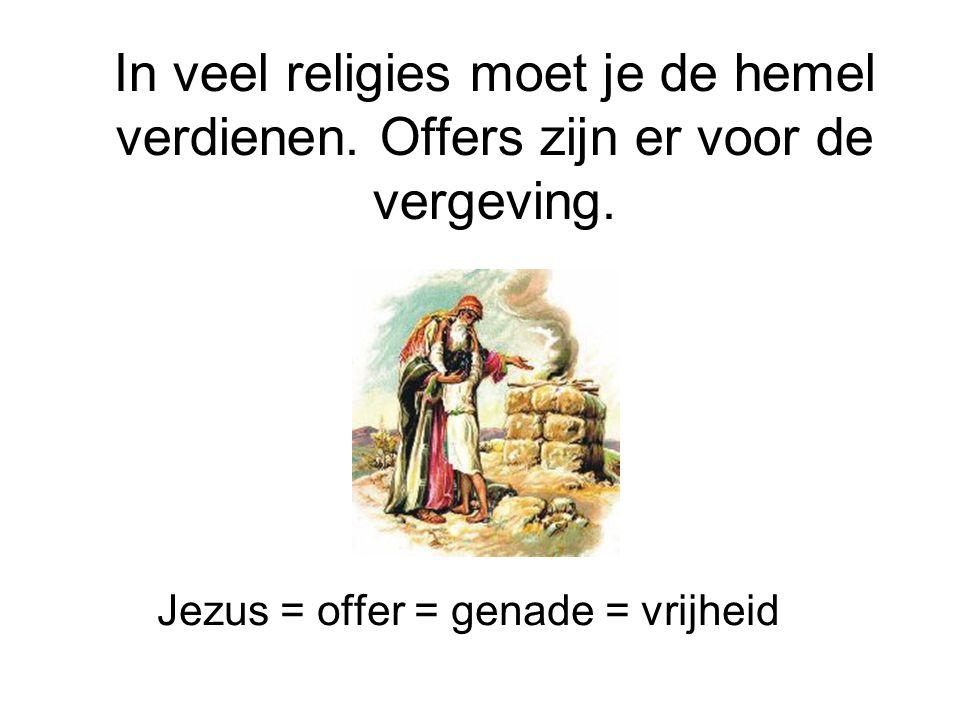 In veel religies moet je de hemel verdienen. Offers zijn er voor de vergeving. Jezus = offer = genade = vrijheid