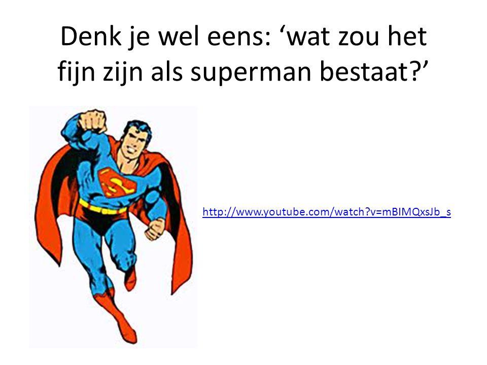 Denk je wel eens: 'wat zou het fijn zijn als superman bestaat?' http://www.youtube.com/watch?v=mBIMQxsJb_s