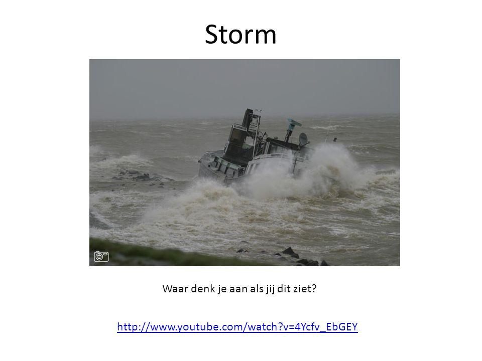 Storm http://www.youtube.com/watch?v=4Ycfv_EbGEY Waar denk je aan als jij dit ziet?