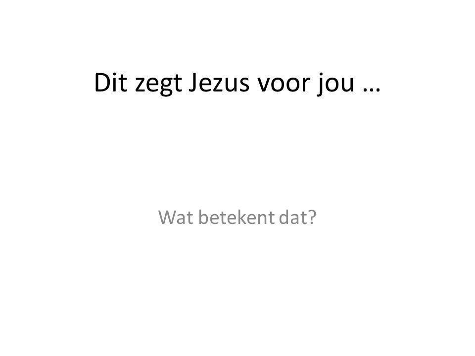Dit zegt Jezus voor jou … Wat betekent dat?