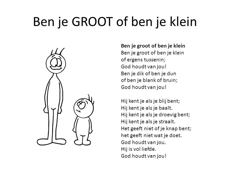 Ben je GROOT of ben je klein Ben je groot of ben je klein Ben je groot of ben je klein of ergens tussenin; God houdt van jou! Ben je dik of ben je dun