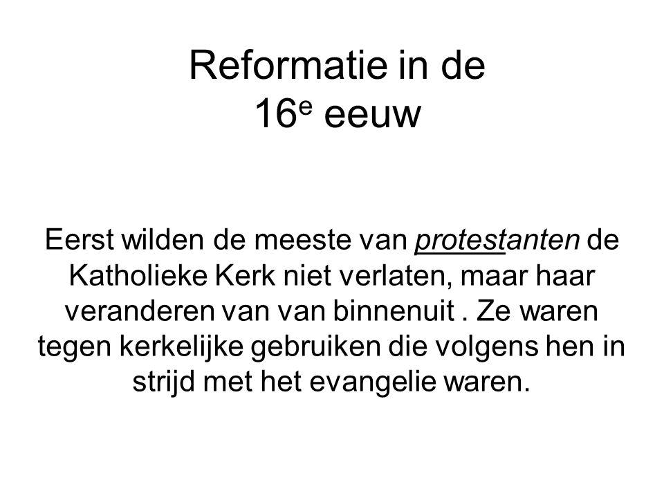Reformatie in de 16 e eeuw Eerst wilden de meeste van protestanten de Katholieke Kerk niet verlaten, maar haar veranderen van van binnenuit. Ze waren