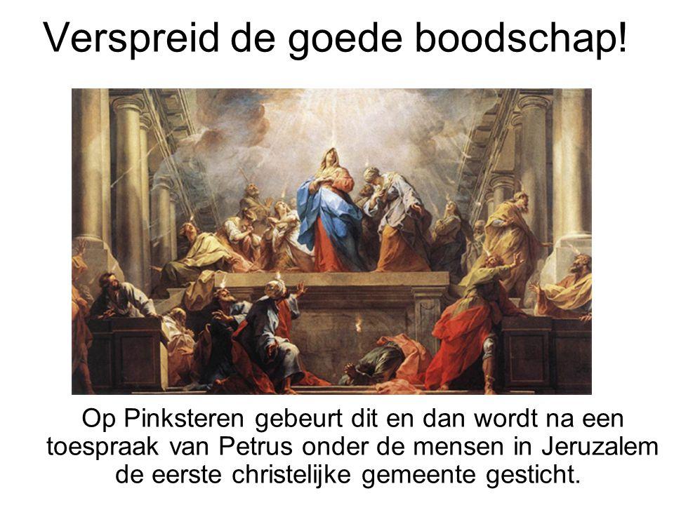 Verspreid de goede boodschap! Op Pinksteren gebeurt dit en dan wordt na een toespraak van Petrus onder de mensen in Jeruzalem de eerste christelijke g
