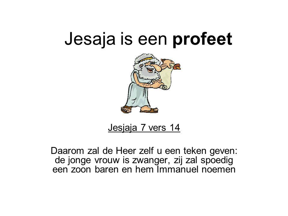 Jesaja is een profeet Jesjaja 7 vers 14 Daarom zal de Heer zelf u een teken geven: de jonge vrouw is zwanger, zij zal spoedig een zoon baren en hem Im