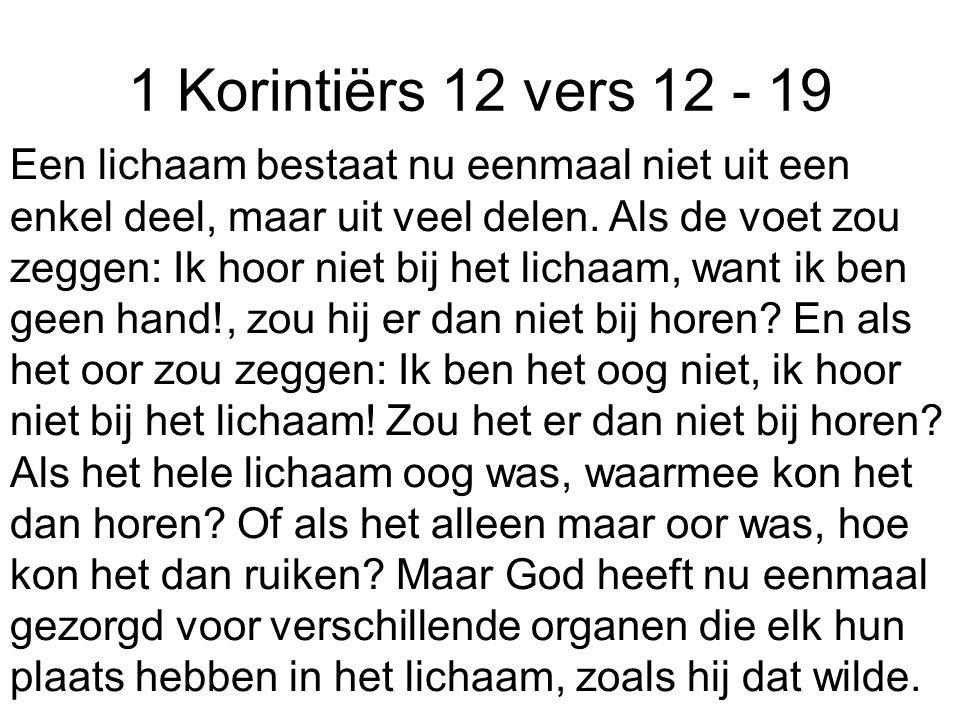 1 Korintiërs 12 vers 12 - 19 Een lichaam bestaat nu eenmaal niet uit een enkel deel, maar uit veel delen. Als de voet zou zeggen: Ik hoor niet bij het