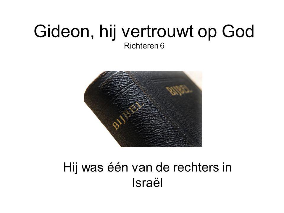 Gideon, hij vertrouwt op God Richteren 6 Hij was één van de rechters in Israël