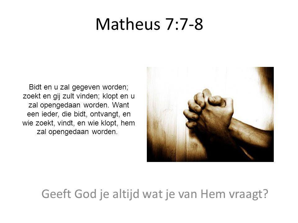 Matheus 7:7-8 Geeft God je altijd wat je van Hem vraagt? Bidt en u zal gegeven worden; zoekt en gij zult vinden; klopt en u zal opengedaan worden. Wan