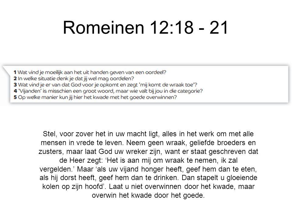 Romeinen 12:18 - 21 Stel, voor zover het in uw macht ligt, alles in het werk om met alle mensen in vrede te leven. Neem geen wraak, geliefde broeders