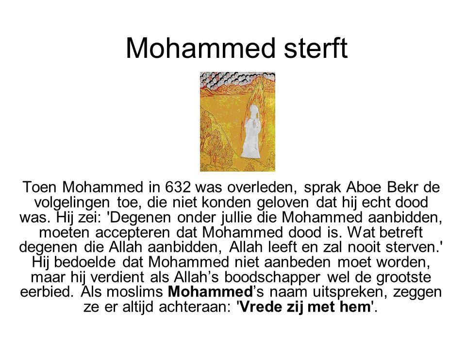 Mohammed sterft Toen Mohammed in 632 was overleden, sprak Aboe Bekr de volgelingen toe, die niet konden geloven dat hij echt dood was. Hij zei: 'Degen