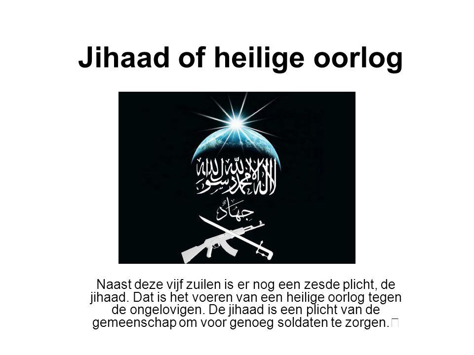 Jihaad of heilige oorlog Naast deze vijf zuilen is er nog een zesde plicht, de jihaad. Dat is het voeren van een heilige oorlog tegen de ongelovigen.