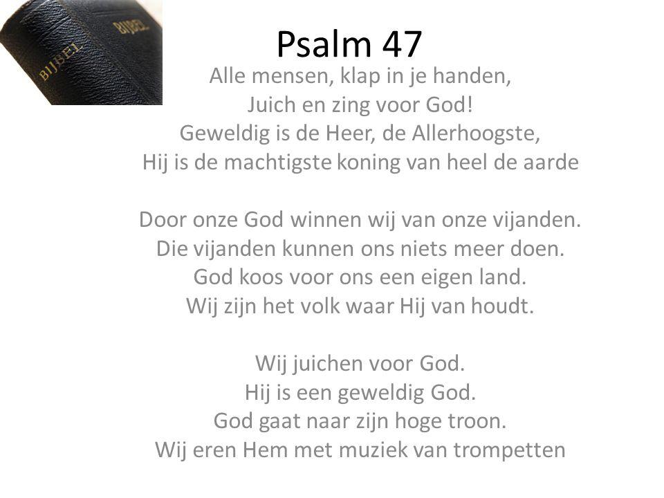 Psalm 47 Alle mensen, klap in je handen, Juich en zing voor God! Geweldig is de Heer, de Allerhoogste, Hij is de machtigste koning van heel de aarde D