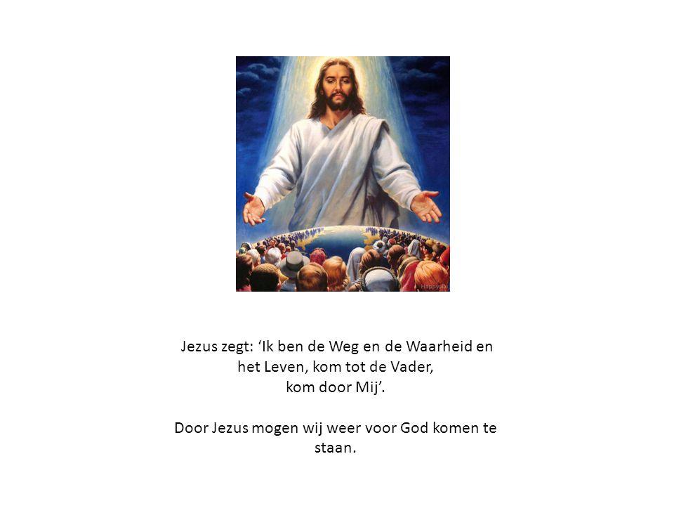 Jezus zegt: 'Ik ben de Weg en de Waarheid en het Leven, kom tot de Vader, kom door Mij'. Door Jezus mogen wij weer voor God komen te staan.