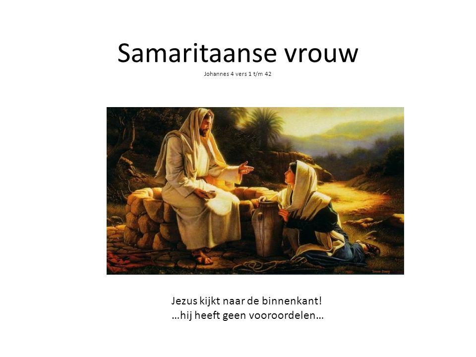 Samaritaanse vrouw Johannes 4 vers 1 t/m 42 Jezus kijkt naar de binnenkant! …hij heeft geen vooroordelen…
