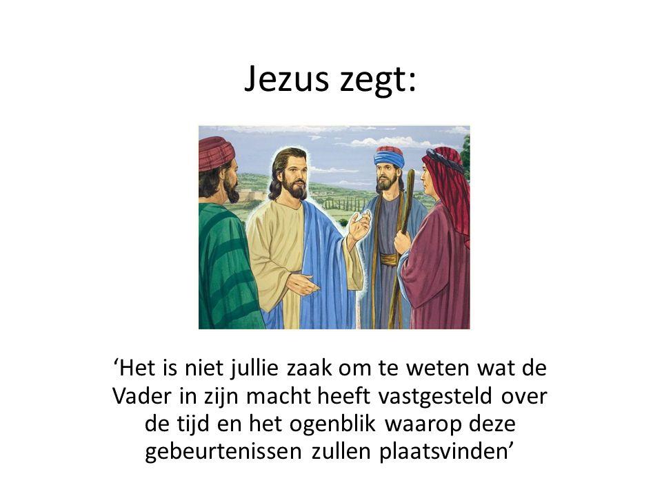 Jezus zegt: 'Het is niet jullie zaak om te weten wat de Vader in zijn macht heeft vastgesteld over de tijd en het ogenblik waarop deze gebeurtenissen zullen plaatsvinden'