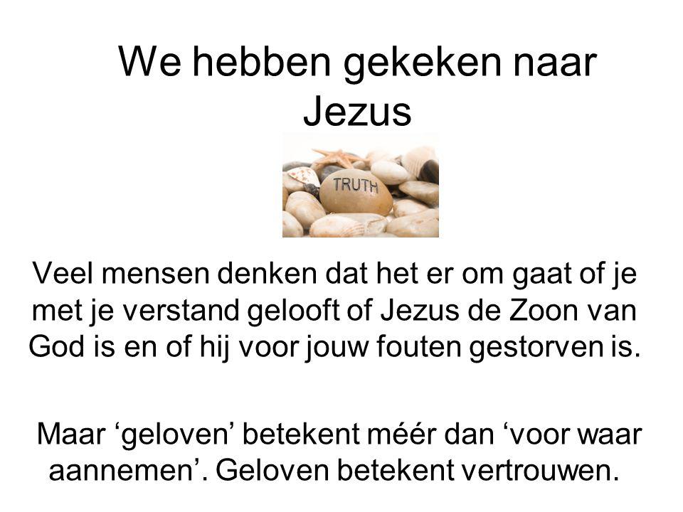We hebben gekeken naar Jezus Veel mensen denken dat het er om gaat of je met je verstand gelooft of Jezus de Zoon van God is en of hij voor jouw foute
